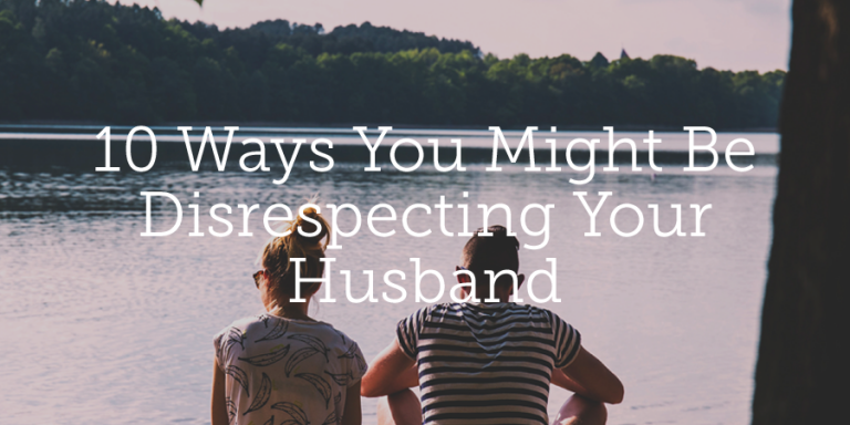 SEVERAL WAYS YOU MIGHT BE DISRESPECTING YOUR HUSBAND / MAN